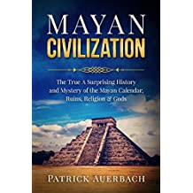 Mayan Civilization: The True And Surprising History and Mystery of the Mayan Calendar, Ruins, Religion & Gods