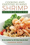 Cooking and Enjoying As Many Shrimp Recipes As You Can: We Are Confident You Will When Using Our Book!