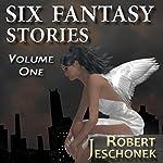 Six Fantasy Stories, Volume 1   Robert Jeschonek