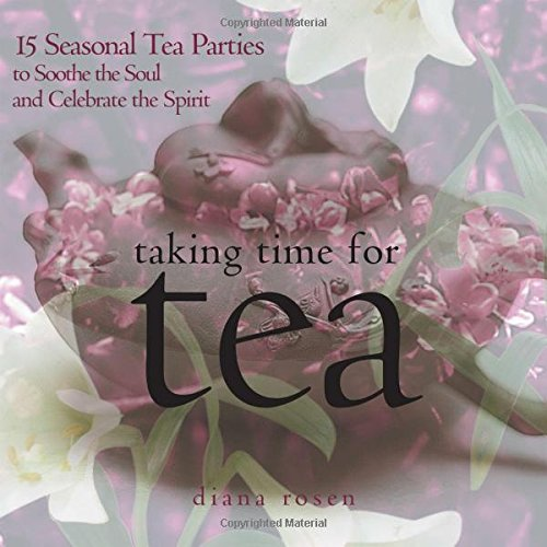 Taking Time for Tea: 15 Seasonal Tea Parties to Soothe the Soul and Celebrate the Spirit (Best Tea Party Recipes)