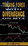 Trading Forex with Divergence on MT4 (Forex, Forex Trading, Forex Trading Method, Trading Strategies, Trade Divergences, Currency Trading Book 2)