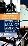 A Simple Guide to Finding God and Happiness for the Working Man of America, Ben Conner, 1606470159