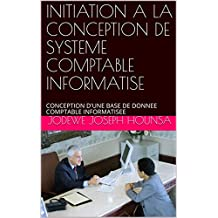 INITIATION A LA CONCEPTION DE SYSTEME COMPTABLE INFORMATISE: CONCEPTION D'UNE BASE DE DONNEE COMPTABLE INFORMATISEE (French Edition)