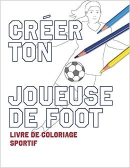 Creer Ton Joueuse De Foot Livre De Coloriage Sportif