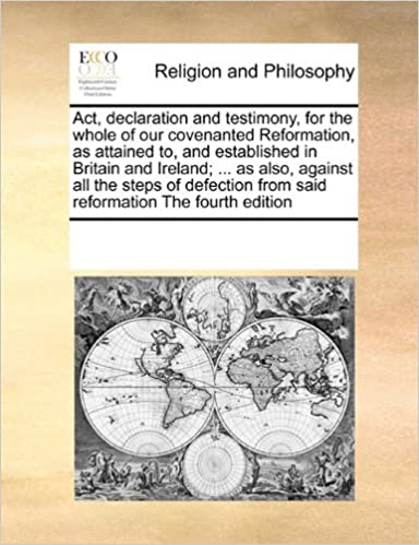 Act, declaration and testimony, for the whole of our covenanted Reformation, as attained to, and established in Britain and Ireland; ... as also, ... from said reformation The fourth edition