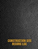 Construction Site Record Log: Supervisor Daily Log Book, Jobsite Project Management Report, Site Book, Log Subcontractors, Equipment, Safety Concerns Paperback: Volume 25 (Building Industry)