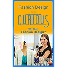 Fashion Design for the Curious: Why Study Fashion Design? (The Stuck Students Guide to Picking the Best College Major and Career)