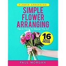 Flower Arranging: Simple Flower Arranging - 16 Tips & Tricks To Master The Art