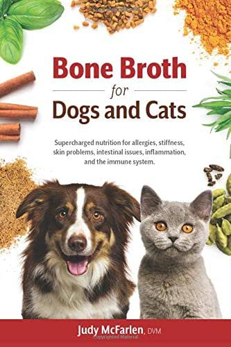 Bone Broth for Dogs and Cats: Supercharged nutrition for allergies, stiffness, skin problems, intestinal issues, inflammation and the immune system.