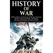 History of War: Military History: An Overview of The Most Important Battles, Leaders and People - All Shaping The: History of Warfare, and The Art of War ... the Roses, Vietnam War, Vietnam War Book 1)