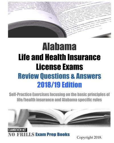 Alabama Life and Health Insurance License Exams Review Questions & Answers 2018/19 Edition: Self-Practice Exercises focusing on the basic principles of life/health insurance and Alabama specific rules (Health Insurance Answer Book)