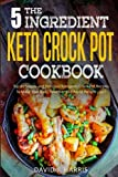 The 5-Ingredient Keto Crock Pot Cookbook: Top 60 Simple and Delicious Ketogenic Crock Pot Recipes To Make Your Body Healthier and Rapid Weight Loss