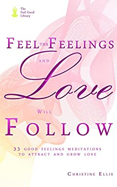Feel the Feelings and the Love Will Follow: 33 Good Feelings Meditations to Attract and Grow Love (Dating, Relationships) (The Feel Good Library)