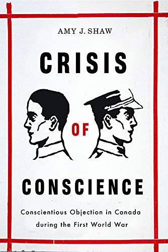 Crisis of Conscience: Conscientious Objection in Canada during the First World War (Studies in Canadian Military History