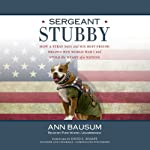 Sergeant Stubby: How a Stray Dog and His Best Friend Helped Win World War I and Stole the Heart of a Nation | Ann Bausum