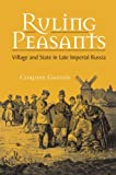 Ruling Peasants : Village and State in Late Imperial Russia, Gaudin, Corinne, 0875803709