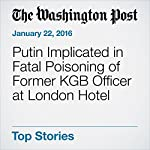 Putin Implicated in Fatal Poisoning of Former KGB Officer at London Hotel | Griff Witte,Michael Birnbaum