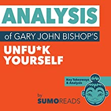 Analysis of Gary John Bishop's Unfu*k Yourself: with Key Takeaways Audiobook by Sumoreads Narrated by Michael London Anglado