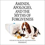 Amends, Apologies, and the Myths of Forgiveness: A Guide to the Eighth and Ninth Steps   Steven C