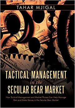 Tactical Management in the Secular Bear Market: How Tactical Management and Market Phases Can Help Manage Risk and Make Money in the Secular Bear Market.