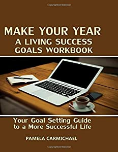 Make Your Year A Living Success Goals Workbook: Your Goal Setting Guide to a More Successful Life
