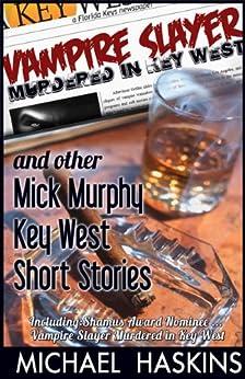 Vampire Slayer Murdered in Key West - Mick Murphy Short Stories: A Mick Murphy Key West Mystery - Short Stories (Mick Murphy Key West Mysteries Book 0) by [Haskins, Michael]