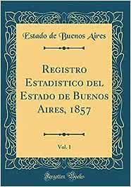 Registro Estadistico del Estado de Buenos Aires, 1857, Vol. 1 (Classic Reprint)