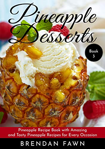 Pineapple Desserts: Pineapple Recipe Book with Amazing and Tasty Pineapple Recipes for Every Occasion (Delicious Pineapple Desserts 3) by Brendan Fawn