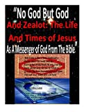 """Download """"No God But God And Zealot: The Life And Times of Jesus As A Messenger of God From The Bible"""" in PDF ePUB Free Online"""