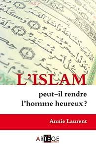 L'islam peut-il rendre l'homme heureux ? par Annie Laurent