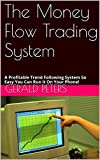 The Money Flow Trading System: A Profitable Trend Following System So Easy You Can Run it On Your Phone!
