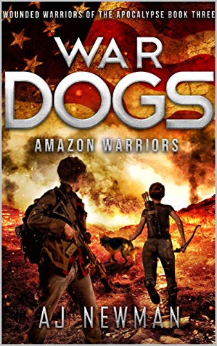 War Dogs Amazon Warriors: Wounded Warriors of the Apocalypse: Post-Apocalyptic Survival Fiction by [Newman, AJ]