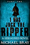 I was Jack The Ripper (Part Two):: A Serialised novel based on the Whitechapel Murders