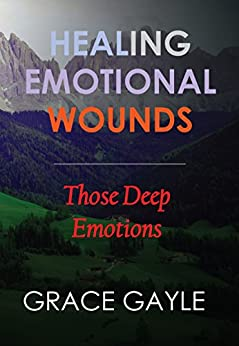 HEALING OUR EMOTIONAL WOUNDS: The Deep Emotions by [Gayle, Grace]