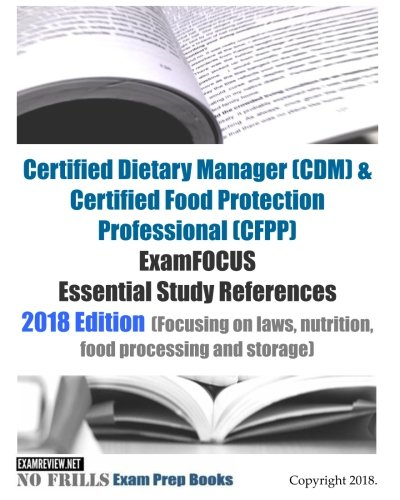 Certified Dietary Manager (CDM) & Certified Food Protection Professional (CFPP) ExamFOCUS Essential Study References 2018/19 Edition: (Focusing on laws, nutrition, food processing and storage)