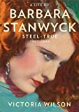 A Life of Barbara Stanwyck: Steel-True 1907-1940 First edition by Wilson, Victoria (2013) Hardcover