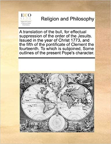 Book A translation of the bull, for effectual suppression of the order of the Jesuits. Issued in the year of Christ 1773, and the fifth of the pontificate ... outlines of the present Pope's character.