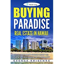 Buying Paradise - Real Estate In Hawaii: The Ultimate Guide How To Turn Your Dream Into Reality