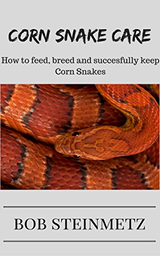 Corn Snake Care: Owners Guide - How to feed, breed and succesfully keep Corn (Rat Snake Care)