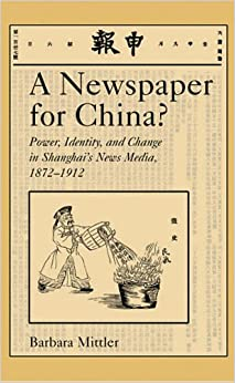 Book A Newspaper for China?: Power, Identity, and Change in Shanghai's News Media 1872-1912 (Harvard East Asian Monographs)