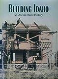Building Idaho : An Architectural History, Attebery, Jennifer E., 0893011398