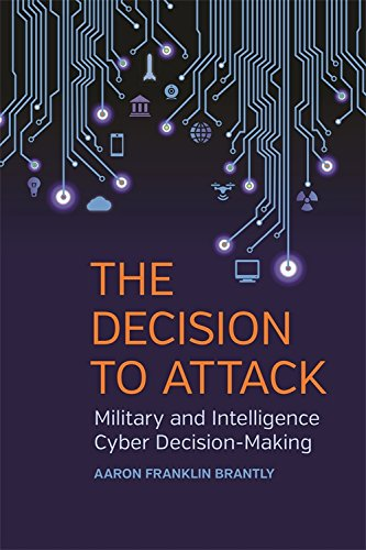 The Decision to Attack: Military and Intelligence Cyber Decision-Making (Studies in Security and International Affairs Ser.) (Role Of Science And Technology In International Relations)