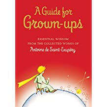 A Guide for Grown-ups: Essential Wisdom from the Collected Works of Antoine de Saint-Exupéry (The Little Prince)