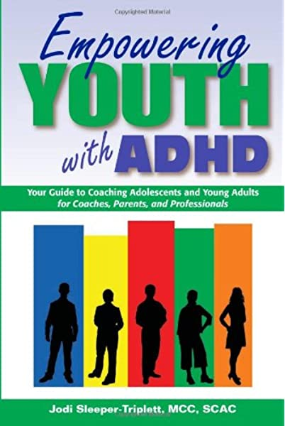 Empowering Youth With Adhd Your Guide To Coaching Adolescents And Young Adults For Coaches Parents And Professionals Sleeper Triplett Mcc Scac Jodi 9781886941960 Amazon Com Books