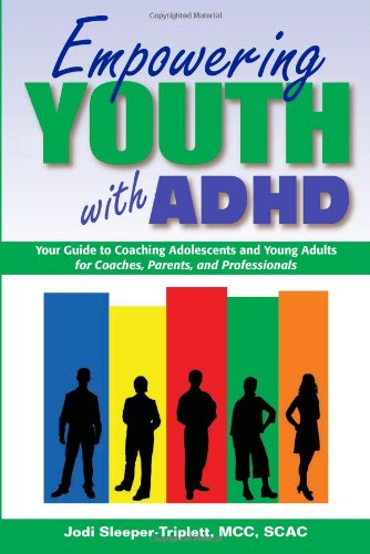 Empowering Youth with ADHD: Your Guide to Coaching Adolescents and Young Adults for Coaches, Parents, and Professionals Jodi Sleeper-Triplett MCC  SCAC