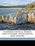 Common Sayings, Words and Customs; Their Origin and History, Henry James Loaring, 1177975610