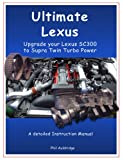 """Ultimate Lexus - Upgrade Your Lexus SC300 to Supra Twin Turbo Power"" (Detailed Workshop Manual, Complete Instructions and Wiring Diagrams)"
