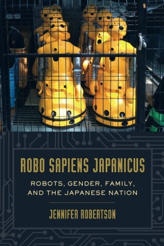 Robo sapiens japanicus: Robots, Gender, Family, and the Japanese - Japanese Robot