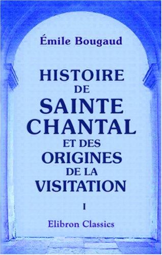 Download Histoire de Sainte Chantal et des origines de la visitation: Tome 1 (French Edition) pdf