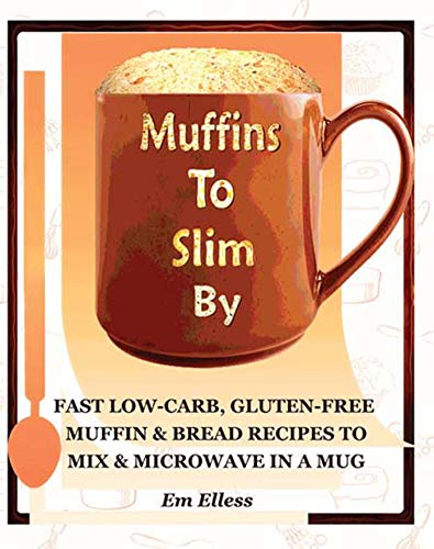 - Muffins to Slim By: Fast Low-Carb, Gluten-Free  Bread & Muffin Recipes to Mix and Microwave in a Mug